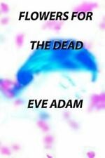 Flowers for the Dead by Eve Adam (2011, Paperback)