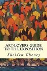 Art-Lovers Guide to the Exposition by Shelden Cheney (Paperback / softback, 2014)