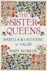 The Sister Queens: Isabella and Catherine de Valois by Mary McGrigor (Hardback, 2016)