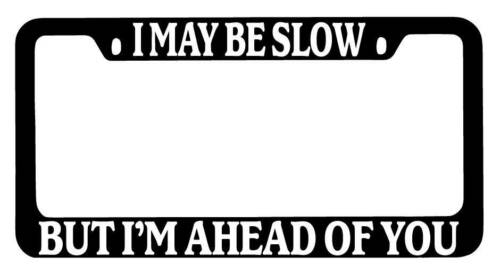 Black METAL License Plate Frame I May Be Slow But I/'m Ahead Of You Auto