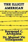 The Illicit American Based on The True Life Story of Raymond C Archuleta Raymo