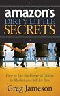 Amazon's Dirty Little Secrets: How to Use the Power of Others to Market and Sell for You by Greg Jameson (Hardback, 2014)