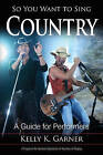So You Want to Sing Country: A Guide for Performers by Kelly K. Garner (Paperback, 2016)