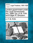 London Government Under the Local Government ACT, 1888 / By J.F.B. Firth and Edgar R. Simpson. by J F B Firth (Paperback / softback, 2010)