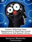 Factors Affecting Peace Negotiations in Resolving Armed Conflicts in Sub-Saharan Africa by Santurino Mashereka Tumuranzye (Paperback / softback, 2012)