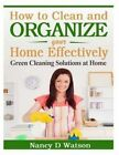 How to Clean and Organize Your Home Effectively: Green Cleaning Solutions at Home by Nancy D Watson (Paperback / softback, 2014)