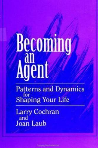 Becoming an Agent : Patterns and Dynamics for Shaping Your Life Larry Cochran