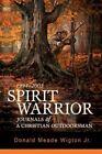 Spirit Warrior Journals of a Christian Outdoorsman by Donald Meade Wigton Jr