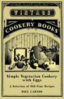 Simple Vegetarian Cookery With Eggs - a Selection of Old-time Recipes by Paul Ca