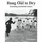 Hung out to Dry Swimming and British Culture by Chris Ayriss 9780557124282