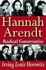 Hannah Arendt: Radical Conservative by Irving Louis Horowitz (Hardback, 2012)