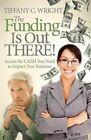 The Funding Is Out There!: Access the Cash You Need to Impact Your Business by Tiffany C Wright (Paperback / softback, 2014)