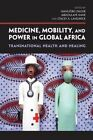 Medicine, Mobility, and Power in Global Africa: Transnational Health and Healing by Indiana University Press (Hardback, 2012)