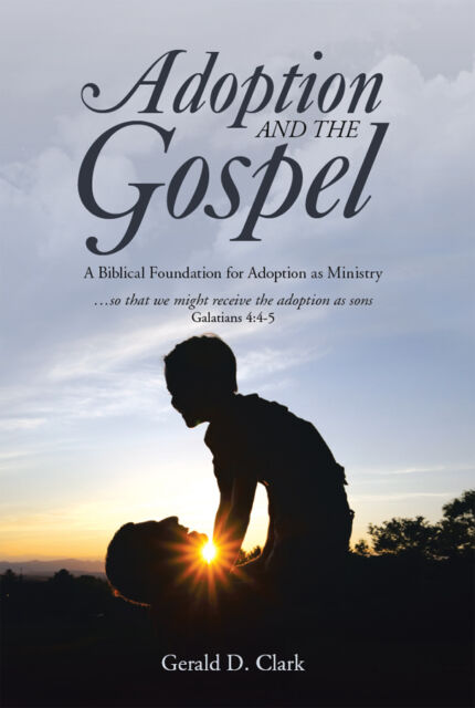Adoption and The Gospel, a biblical foundation for adoption as ministry G Clark