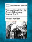 The Practice of the High Court of Chancery. Volume 2 of 2 by Joseph Harrison (Paperback / softback, 2010)