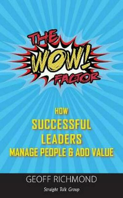 The WOW Factor: How Successful Leaders Manage People & Add Value by Geoff Richmo