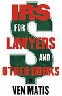 IRS for Lawyers and Other Dorks: Beating the IRS at Their Own Damn Game by Esq Ven Matis (Paperback / softback, 2010)