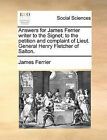 Answers for James Ferrier Writer to the Signet; To the Petition and Complaint of Lieut. General Henry Fletcher of Salton. by James Ferrier (Paperback / softback, 2010)