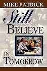 I Still Believe in Tomorrow by Mike Patrick (Paperback, 2012)
