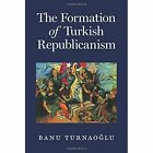 The Formation of Turkish Republicanism by Banu Turnaoglu (Hardback, 2017)
