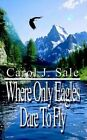 Where Only Eagles Dare to Fly 9781410714015 by Carol J. Paperback