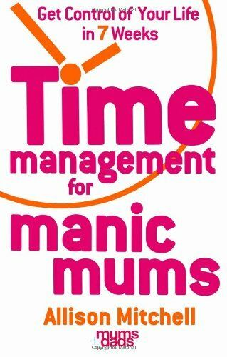 Time Management For Manic Mums: Get Control of Your Life in 7 Weeks By Allison