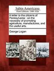 A Letter to the Citizens of Pennsylvania: On the Necessity of Promoting Agriculture, Manufactures, and the Useful Arts. by George Logan (Paperback / softback, 2012)