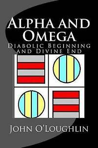 NEW-Alpha-and-Omega-Diabolic-Beginning-and-Divine-End-by-John-O-039-Loughlin