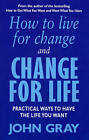 How to Live for Change and Change for Life: Practical Ways to Have to Life You Want by John Gray (Paperback, 2001)