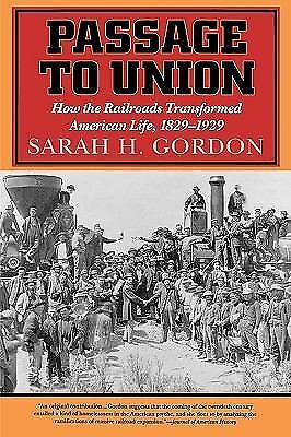 Passage to Union : How the Railroads Transformed American Life, 1829-1929 by...