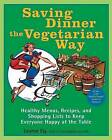 Saving Dinner the Vegetarian Way: Healthy Menus, Recipes, and Shopping Lists to Keep Everyone Happy at the Table by Leanne Ely (Paperback, 2007)