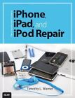The Unauthorized Guide to iPhone, iPad, and iPod Repair by Timothy L. Warner (2013, Paperback)