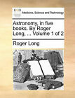 Astronomy, in Five Books. by Roger Long, ... Volume 1 of 2 by Roger Long (Paperback / softback, 2010)