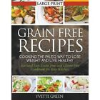 Grain Free Recipes: Cooking the Paleo Way to Lose Weight and Live Healthy : Fast and Easy Grain Free and Gluten Free Cookbook for Your Kitchen by Yvette Green (Paperback / softback, 2014)
