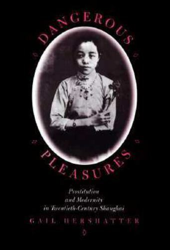 Dangerous Pleasures : Prostitution and Modernity in Twentieth-Century Shanghai