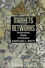 Markets from Networks: Socioeconomic Models of Production by Harrison Colyar White (Paperback, 2004)