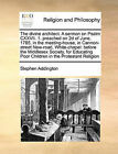 The Divine Architect. a Sermon on Psalm CXXVII. 1. Preached on 2D of June, 1785, in the Meeting-House, in Cannon-Street New-Road, White-Chapel: Before the Middlesex Society, for Educating Poor Children in the Protestant Religion by Stephen Addington (Paperback / softback, 2010)