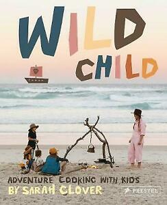 Wild Child Recipes and Inspiration for Cooking in the Great Outdoors with Kids A