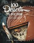 100 Desserts to Die for: Quick, Easy, Delicious Recipes for the Ultimate Classics by Trish Deseine (Hardback, 2016)