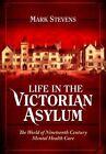 Life in the Victorian Asylum: The World of Nineteenth Century Mental Health Care by Mark Stevens (Hardback, 2014)