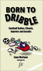 Born to Dribble: Football Gaffes, Chants, Injuries and Insults by Liam McCann (Hardback, 2007)