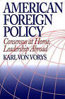 American Foreign Policy: Consensus at Home, Leadership Abroad by Karl Von Vorys (Hardback, 1997)