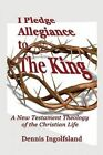 I Pledge Allegiance to the King: A New Testament Theology of the Christian Life by Dennis Ingolfsland (Paperback / softback, 2013)
