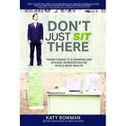 Don't Just Sit There: Transitioning to a Standing and Dynamic Workstation for Whole-Body Health by Katy Bowman (Paperback, 2016)