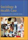 Sociology and Health Care: An Introduction for Nurses, Midwives and Allied Health Professionals by Mike Sheaff (Paperback, 2005)