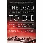 The Dead And Those About To Die: D-Day: The Big Red One at Omaha Beach by John C. McManus (Paperback, 2015)