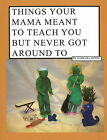 Things Your Mama Meant to Teach You But Never Got Around to: Basic Living 101 by Barbara Morse (Paperback, 2010)