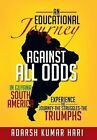 An Educational Journey Against All Odds in Guyana South America: In Guyana South America Experience the Journey-The Struggles-The Triumphs by Adarsh Kumar Hari (Hardback, 2012)