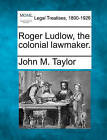 Roger Ludlow, the Colonial Lawmaker. by John M Taylor (Paperback / softback, 2010)
