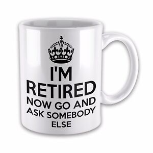 I-039-m-Retired-Now-Go-and-Ask-Somebody-Else-Novelty-Gift-Mug
